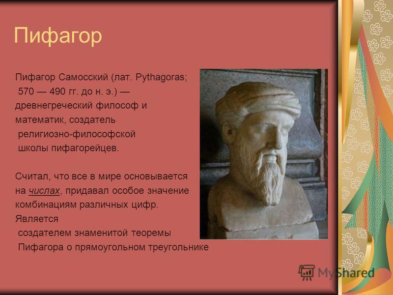 Пифагор Пифагор Самосский (лат. Pythagoras; 570 490 гг. до н. э.) древнегреческий философ и математик, создатель религиозно-философской школы пифагорейцев. Считал, что все в мире основывается на числах, придавал особое значение комбинациям различных
