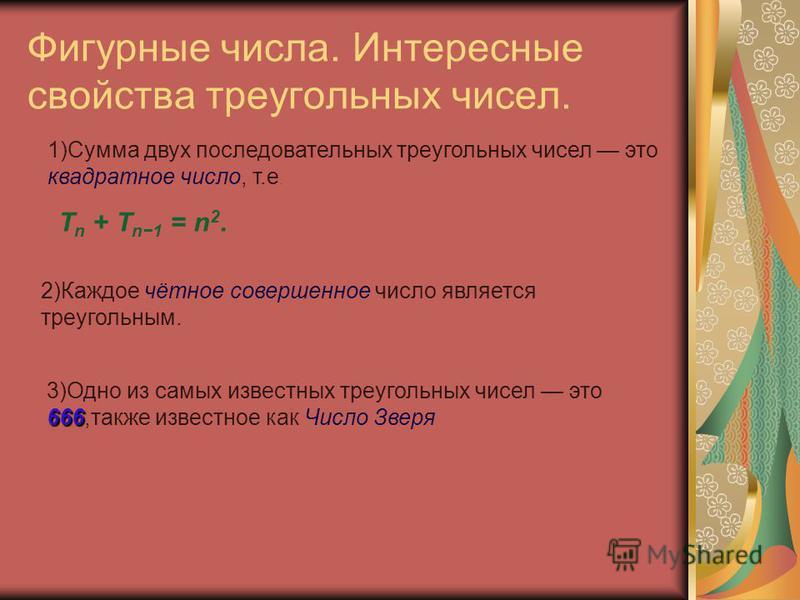 Фигурные числа. Интересные свойства треугольных чисел. T n + T n1 = n 2. 1)Сумма двух последовательных треугольных чисел это квадратное число, т.е. 3)Одно из самых известных треугольных чисел это 666,также известное как Число Зверя 2)Каждое чётное со