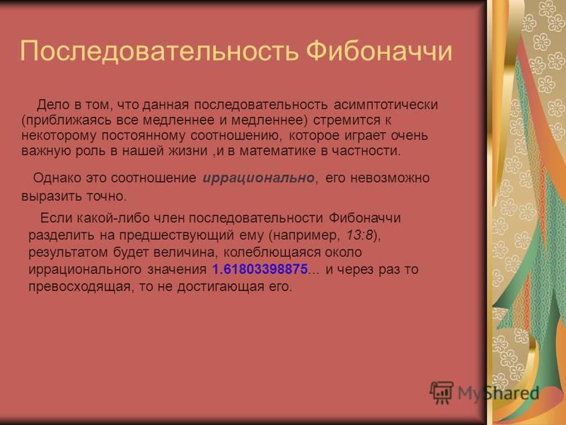 Последовательность Фибоначчи Если какой-либо член последовательности Фибоначчи разделить на предшествующий ему (напpимеp, 13:8), результатом будет величина, колеблющаяся около иppационального значения 1.61803398875... и через раз то превосходящая, то