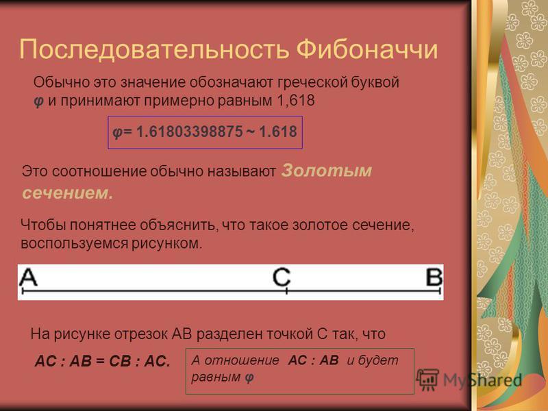 Последовательность Фибоначчи φ= 1.61803398875 ~ 1.618 Обычно это значение обозначают греческой буквой φ и принимают примерно равным 1,618 Это соотношение обычно называют Золотым сечением. Чтобы понятнее объяснить, что такое золотое сечение, воспользу