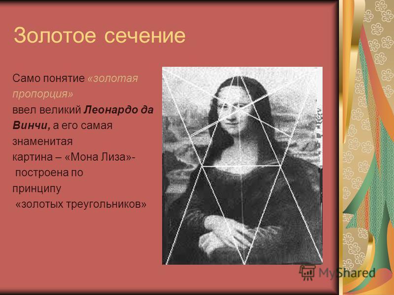 Золотое сечение Само понятие «золотая пропорция» ввел великий Леонардо да Винчи, а его самая знаменитая картина – «Мона Лиза»- построена по принципу «золотых треугольников»