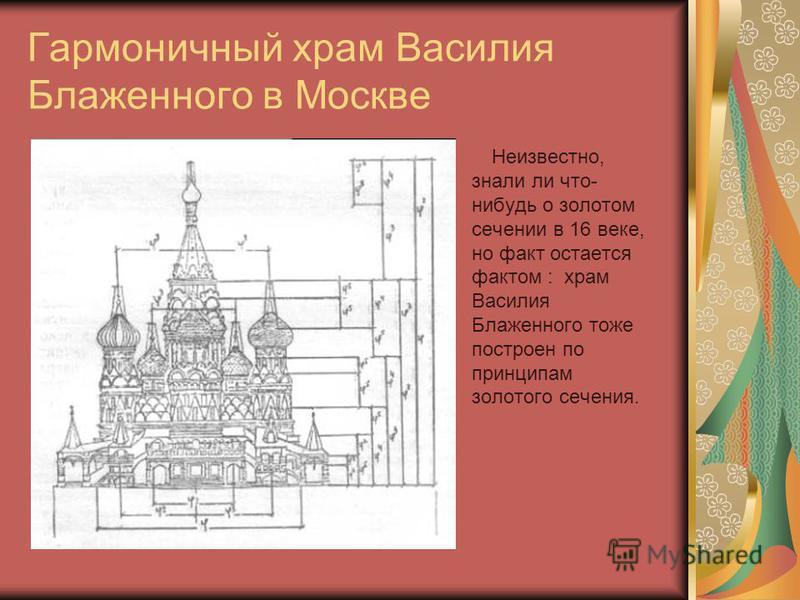 Гармоничный храм Василия Блаженного в Москве Неизвестно, знали ли что- нибудь о золотом сечении в 16 веке, но факт остается фактом : храм Василия Блаженного тоже построен по принципам золотого сечения.
