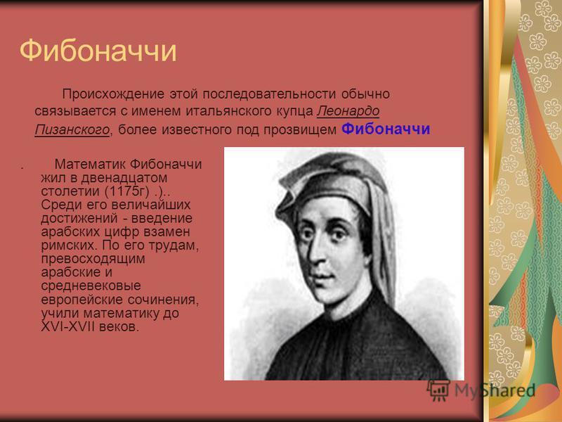 Фибоначчи. Математик Фибоначчи жил в двенадцатом столетии (1175 г).).. Среди его величайших достижений - введение арабских цифр взамен римских. По его трудам, превосходящим арабские и средневековые европейские сочинения, учили математику до XVI-XVII