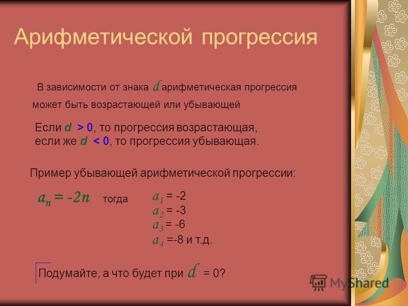 Арифметической прогрессия В зависимости от знака d арифметическая прогрессия может быть возрастающей или убывающей Подумайте, а что будет при d = 0? Если d > 0, то прогрессия возрастающая, если же d < 0, то прогрессия убывающая. a n = -2n Пример убыв