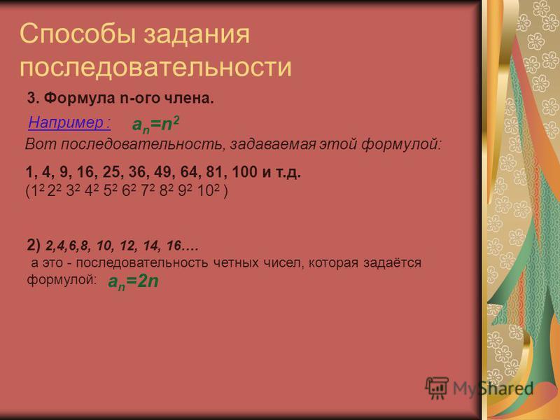 Способы задания последовательности 3. Формула n-ого члена. an=n2an=n2 Например : 1, 4, 9, 16, 25, 36, 49, 64, 81, 100 и т.д. (1 2 2 2 3 2 4 2 5 2 6 2 7 2 8 2 9 2 10 2 ) Вот последовательность, задаваемая этой формулой: 2) 2,4,6,8, 10, 12, 14, 16…. а