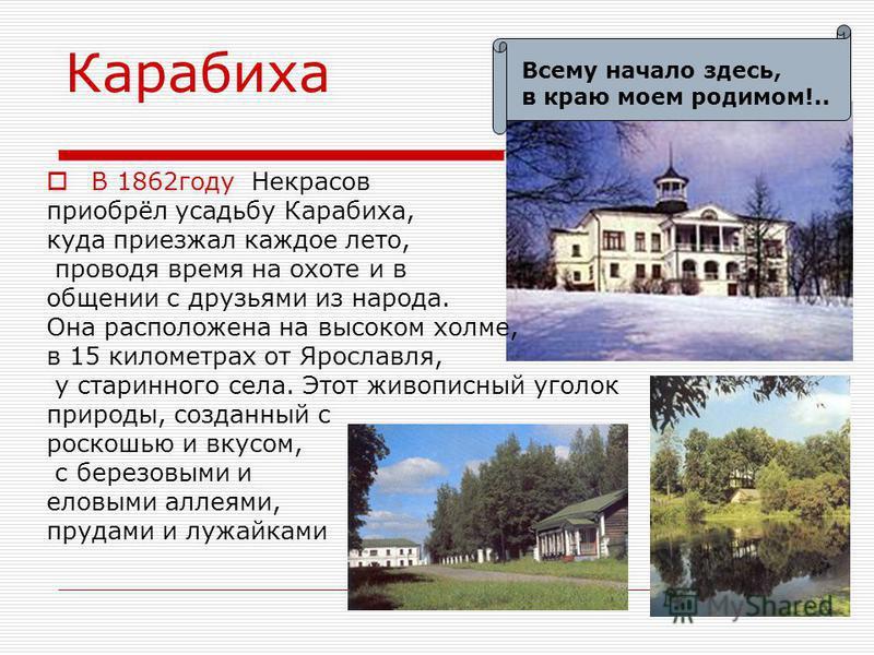 Карабиха В 1862 году Некрасов приобрёл усадьбу Карабиха, куда приезжал каждое лето, проводя время на охоте и в общении с друзьями из народа. Она расположена на высоком холме, в 15 километрах от Ярославля, у старинного села. Этот живописный уголок при