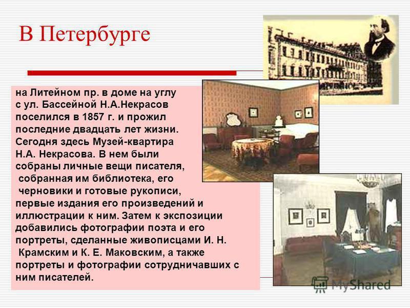В Петербурге на Литейном пр. в доме на углу с ул. Бассейной Н.А.Некрасов поселился в 1857 г. и прожил последние двадцать лет жизни. Сегодня здесь Музей-квартира Н.А. Некрасова. В нем были собраны личные вещи писателя, собранная им библиотека, его чер