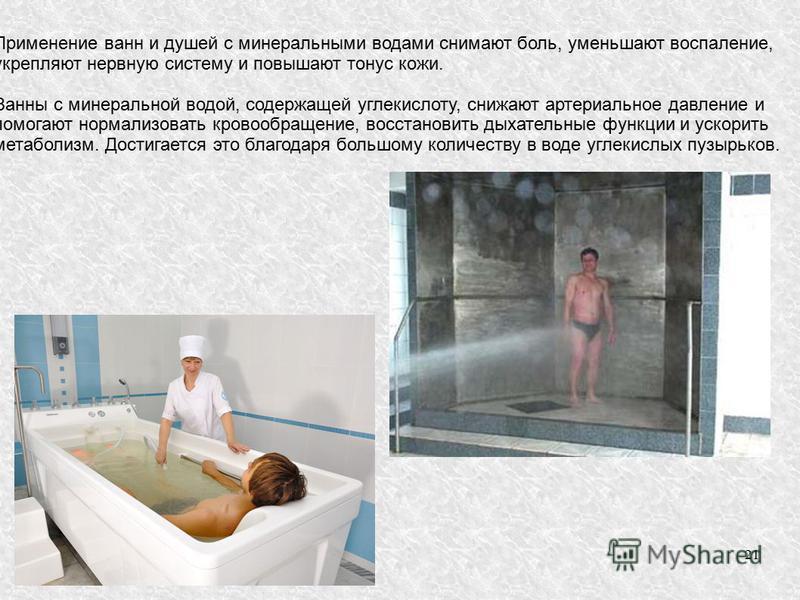 21 Применение ванн и душей с минеральными водами снимают боль, уменьшают воспаление, укрепляют нервную систему и повышают тонус кожи. Ванны с минеральной водой, содержащей углекислоту, снижают артериальное давление и помогают нормализовать кровообращ