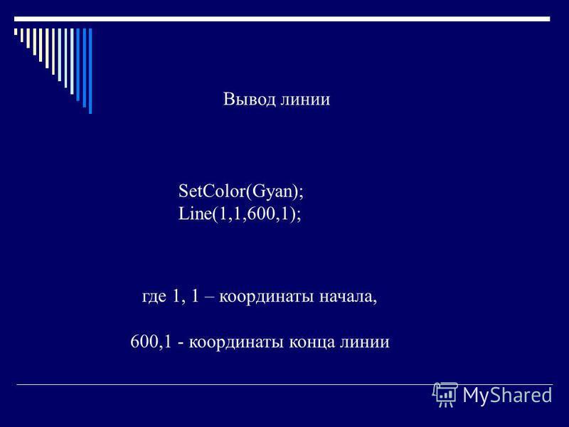 SetColor(Gyan); Line(1,1,600,1); Вывод линии где 1, 1 – координаты начала, 600,1 - координаты конца линии