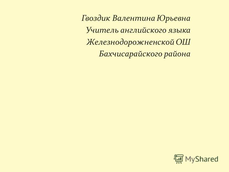 Гвоздик Валентина Юрьевна Учитель английского языка Железнодорожненской ОШ Бахчисарайского района
