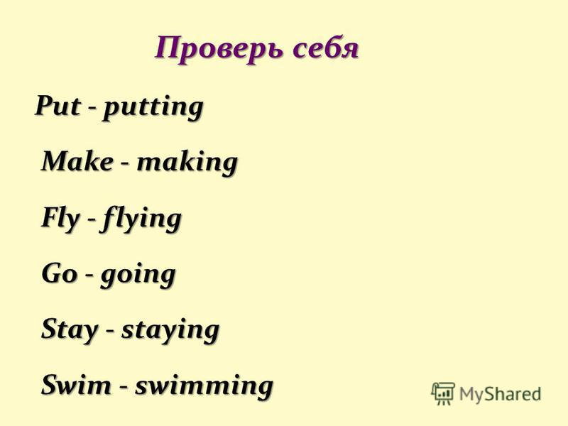 Проверь себя Проверь себя Put - putting Make - making Make - making Fly - flying Fly - flying Go - going Go - going Stay - staying Stay - staying Swim - swimming Swim - swimming