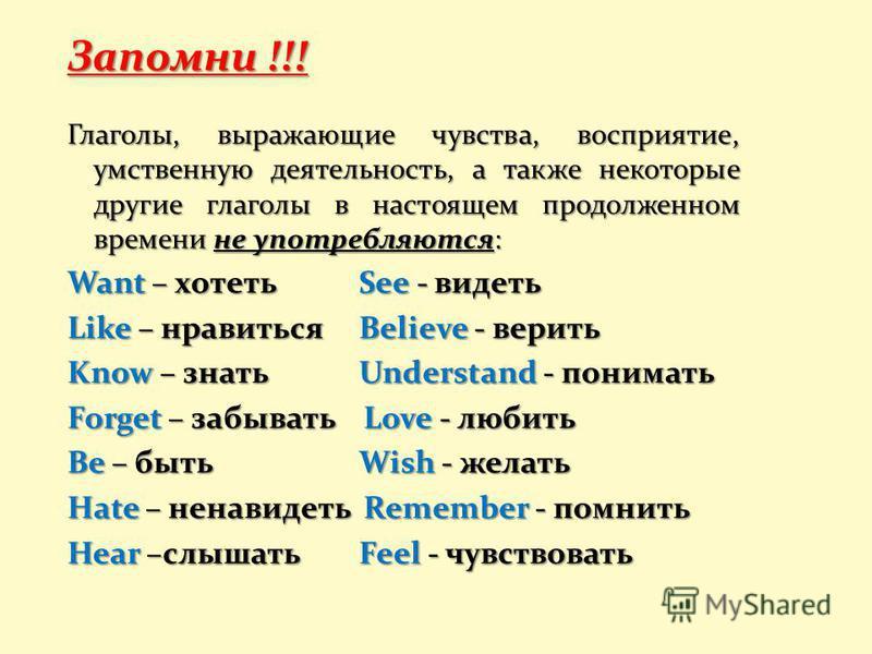 Запомни !!! Глаголы, выражающие чувства, восприятие, умственную деятельность, а также некоторые другие глаголы в настоящем продолженном времени не употребляются: Want – хотеть See - видеть Like – нравиться Believe - верить Know – знать Understand - п