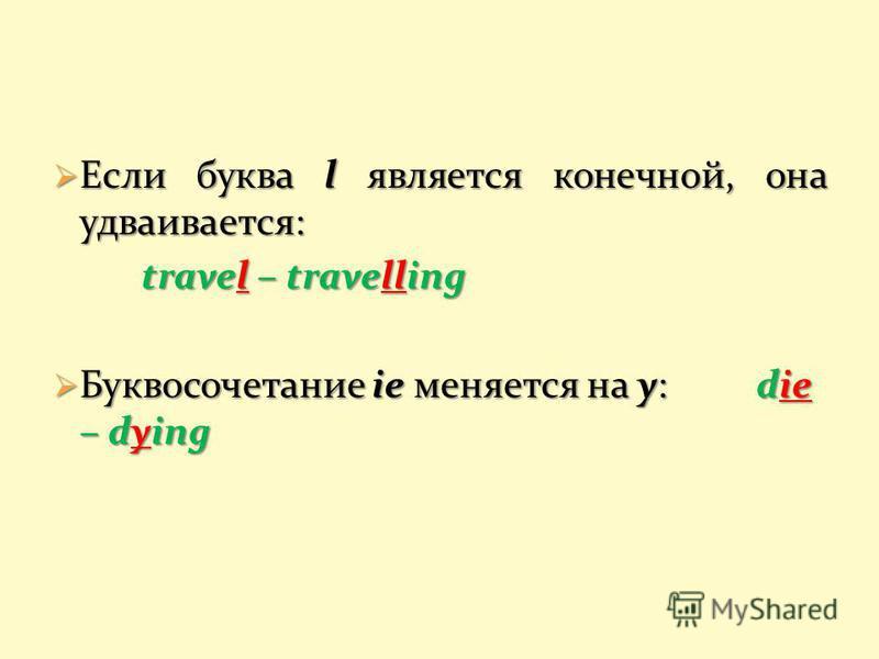 Если буква l является конечной, она удваивается: Если буква l является конечной, она удваивается: travel – travelling Буквосочетание ie меняется на y: die – dying Буквосочетание ie меняется на y: die – dying