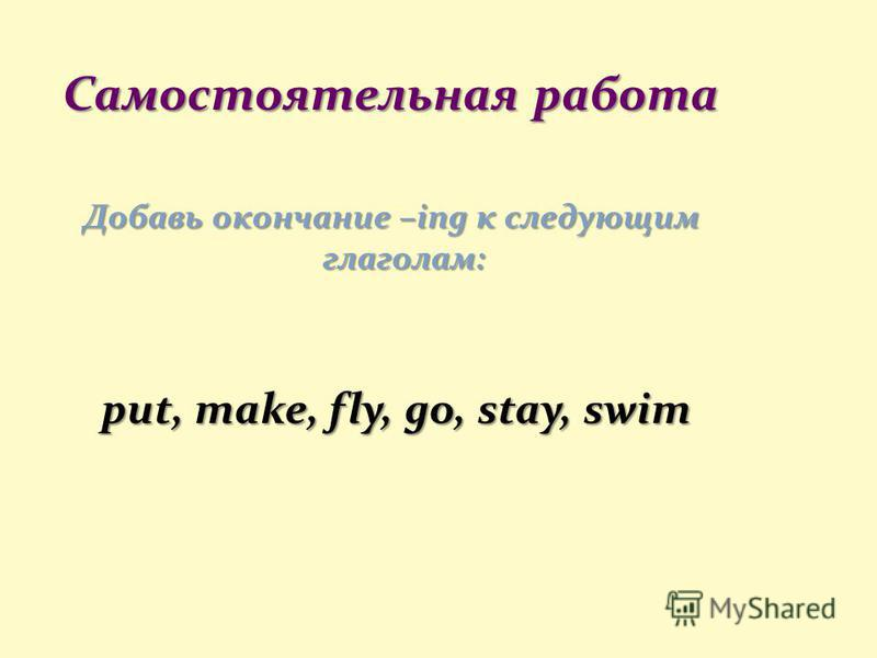 Самостоятельная работа Добавь окончание –ing к следующим глаголам: put, make, fly, go, stay, swim put, make, fly, go, stay, swim