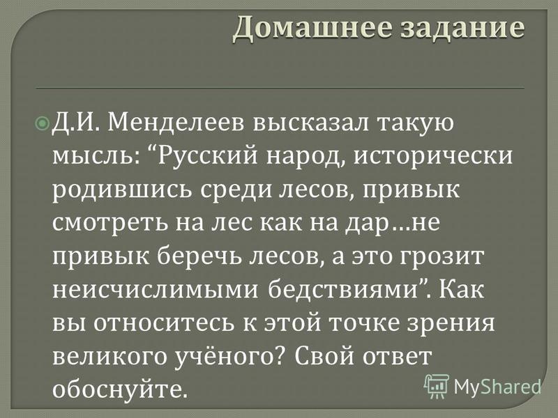 Д. И. Менделеев высказал такую мысль : Русский народ, исторически родившись среди лесов, привык смотреть на лес как на дар … не привык беречь лесов, а это грозит неисчислимыми бедствиями. Как вы относитесь к этой точке зрения великого учёного ? Свой