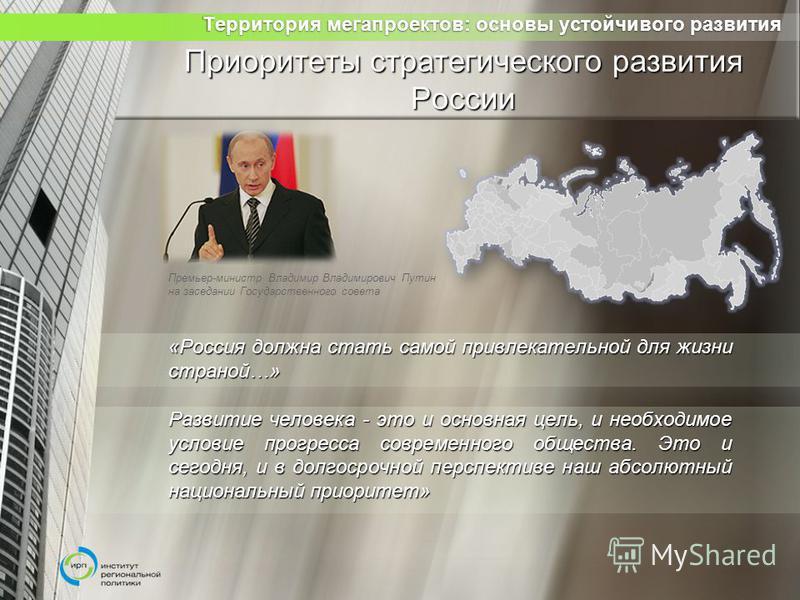 Приоритеты стратегического развития России «Россия должна стать самой привлекательной для жизни страной…» Развитие человека - это и основная цель, и необходимое условие прогресса современного общества. Это и сегодня, и в долгосрочной перспективе наш