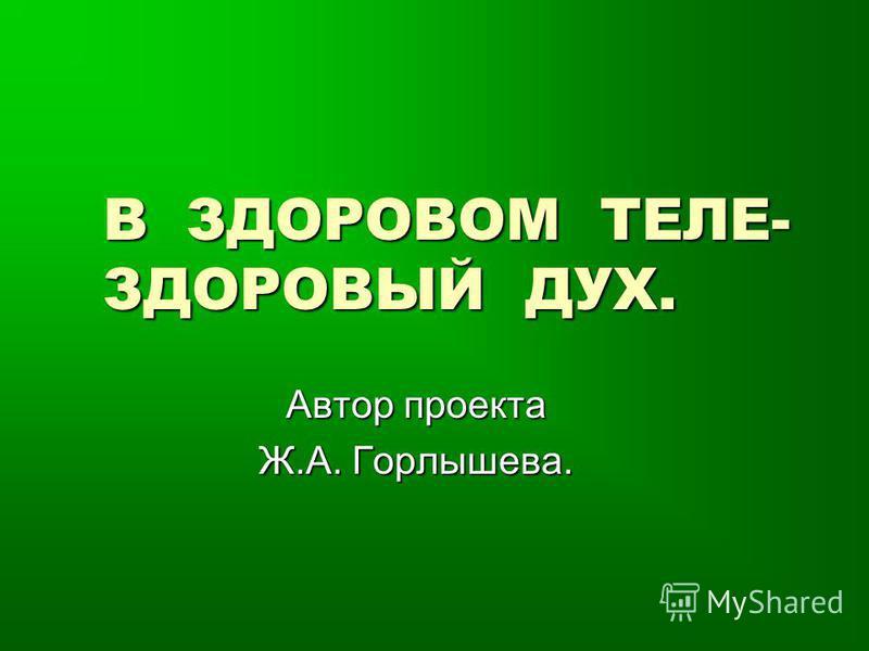 В ЗДОРОВОМ ТЕЛЕ- ЗДОРОВЫЙ ДУХ. Автор проекта Ж.А. Горлышева.