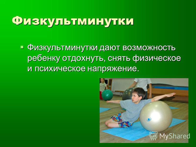 Физкультминутки Физкультминутки дают возможность ребенку отдохнуть, снять физическое и психическое напряжение. Физкультминутки дают возможность ребенку отдохнуть, снять физическое и психическое напряжение.