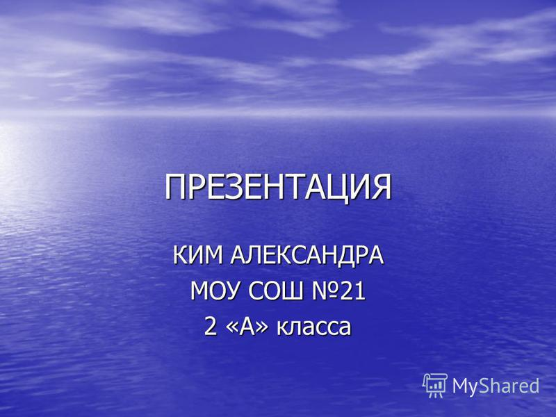 ПРЕЗЕНТАЦИЯ КИМ АЛЕКСАНДРА МОУ СОШ 21 2 «А» класса