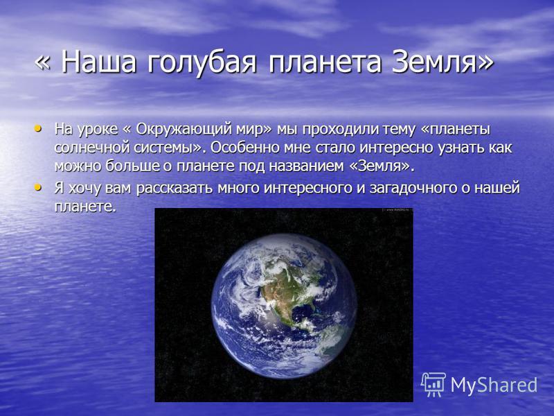« Наша голубая планета Земля» На уроке « Окружающий мир» мы проходили тему «планеты солнечной системы». Особенно мне стало интересно узнать как можно больше о планете под названием «Земля». На уроке « Окружающий мир» мы проходили тему «планеты солнеч