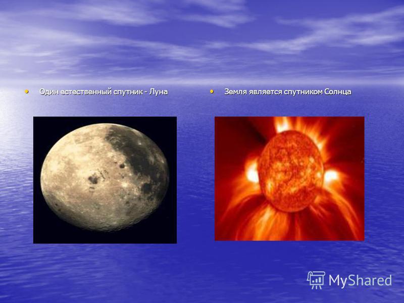 Один естественный спутник - Луна Один естественный спутник - Луна Земля является спутником Солнца Земля является спутником Солнца