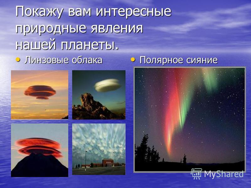 Покажу вам интересные природные явления нашей планеты. Линзовые облака Линзовые облака Полярное сияние Полярное сияние