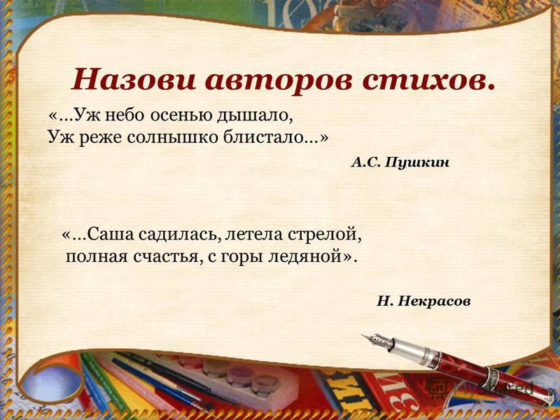 Назови авторов стихов. «…Уж небо осенью дышало, Уж реже солнышко блистало…» А.С. Пушкин «…Саша садилась, летела стрелой, полная счастья, с горы ледяной». Н. Некрасов
