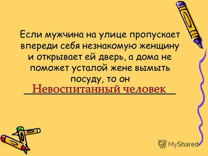 Если мужчина на улице пропускает впереди себя незнакомую женщину и открывает ей дверь, а дома не поможет усталой жене вымыть посуду, то он __________________________