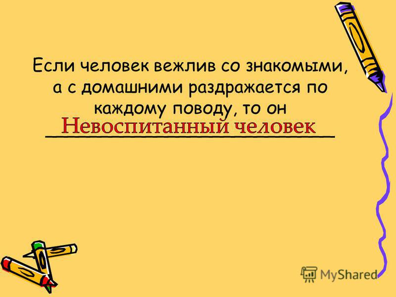 Если человек вежлив со знакомыми, а с домашними раздражается по каждому поводу, то он __________________________