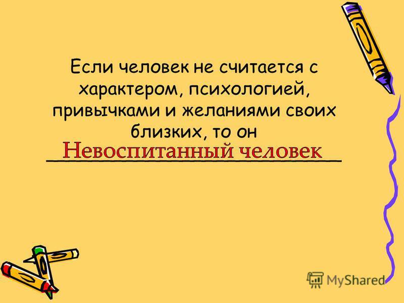 Если человек не считается с характером, психологией, привычками и желаниями своих близких, то он __________________________