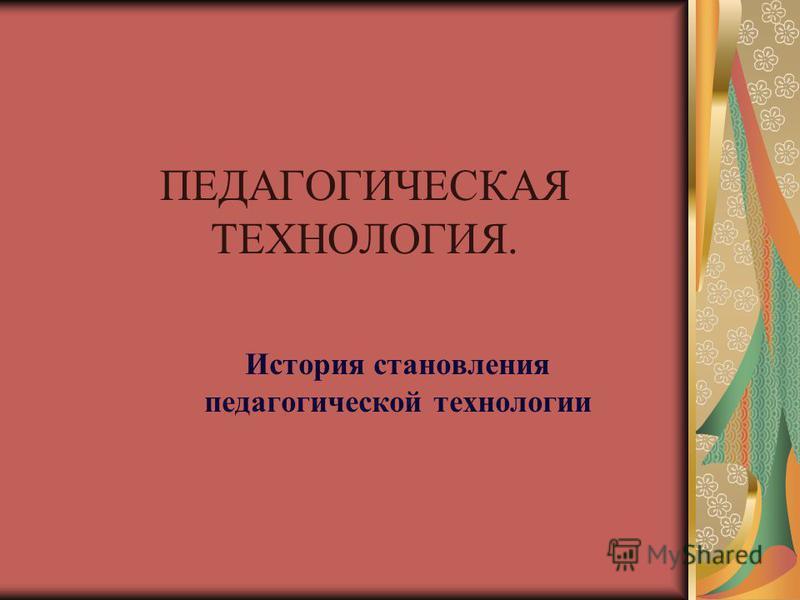 ПЕДАГОГИЧЕСКАЯ ТЕХНОЛОГИЯ. История становления педагогической технологии