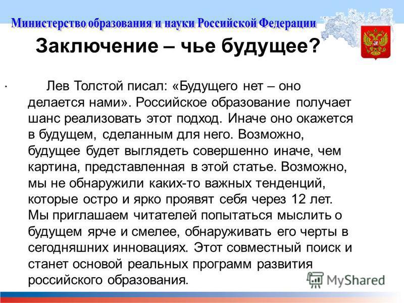 Заключение – чье будущее?. Лев Толстой писал: «Будущего нет – оно делается нами». Российское образование получает шанс реализовать этот подход. Иначе оно окажется в будущем, сделанным для него. Возможно, будущее будет выглядеть совершенно иначе, чем
