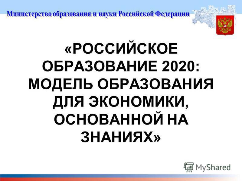 «РОССИЙСКОЕ ОБРАЗОВАНИЕ 2020: МОДЕЛЬ ОБРАЗОВАНИЯ ДЛЯ ЭКОНОМИКИ, ОСНОВАННОЙ НА ЗНАНИЯХ»
