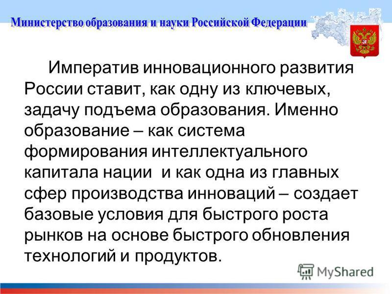 Императив инновационного развития России ставит, как одну из ключевых, задачу подъема образования. Именно образование – как система формирования интеллектуального капитала нации и как одна из главных сфер производства инноваций – создает базовые усло