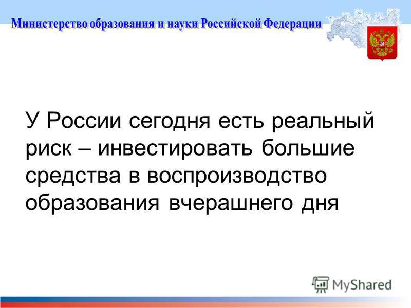 У России сегодня есть реальный риск – инвестировать большие средства в воспроизводство образования вчерашнего дня