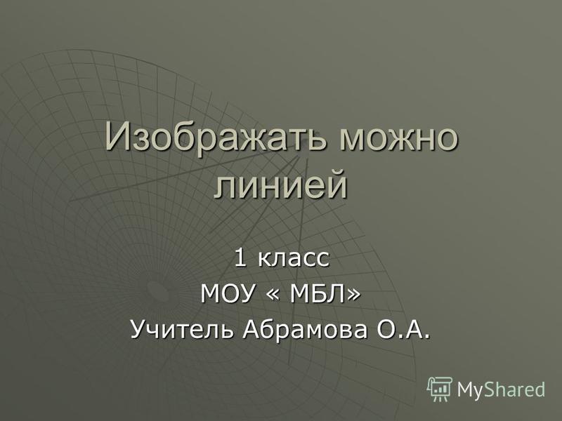 Изображать можно линией 1 класс МОУ « МБЛ» Учитель Абрамова О.А.