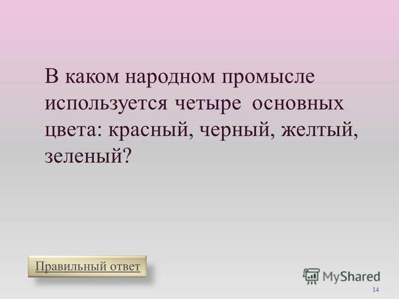 Правильный ответ В каком народном промысле используется четыре основных цвета : красный, черный, желтый, зеленый ? 14