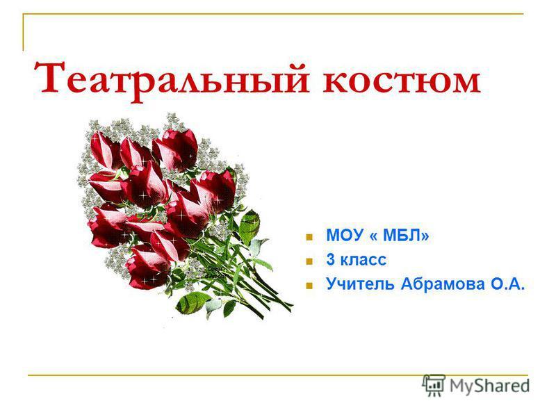 Театральный костюм МОУ « МБЛ» 3 класс Учитель Абрамова О.А.