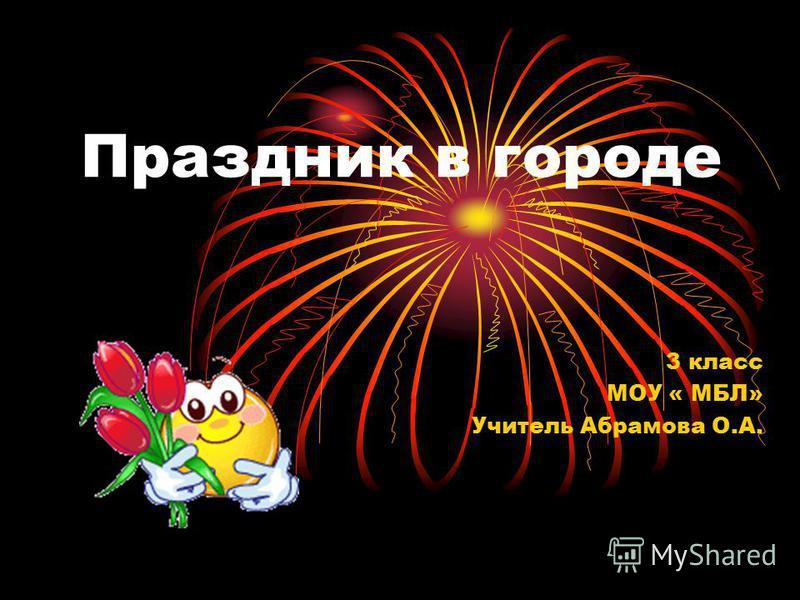 Праздник в городе 3 класс МОУ « МБЛ» Учитель Абрамова О.А.