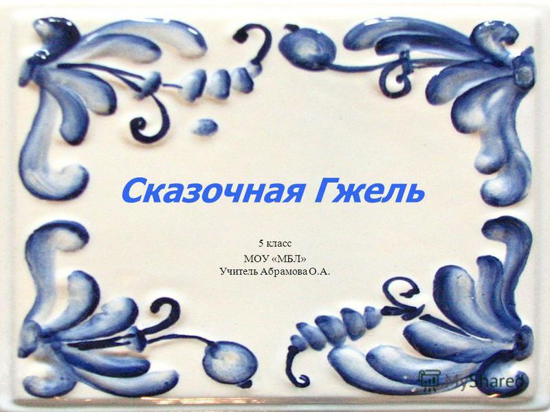 Сказочная Гжель 5 класс МОУ «МБЛ» Учитель Абрамова О.А.