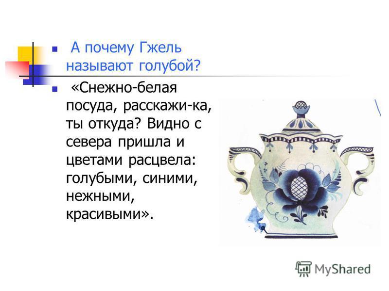 А почему Гжель называют голубой? «Снежно-белая посуда, расскажи-ка, ты откуда? Видно с севера пришла и цветами расцвела: голубыми, синими, нежными, красивыми».