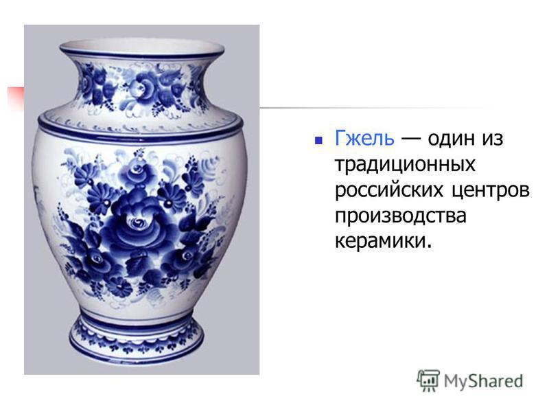 Гжель один из традиционных российских центров производства керамики.