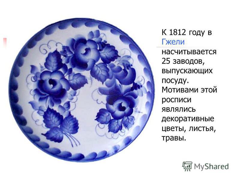 К 1812 году в Гжели насчитывается 25 заводов, выпускающих посуду. Мотивами этой росписи являлись декоративные цветы, листья, травы.