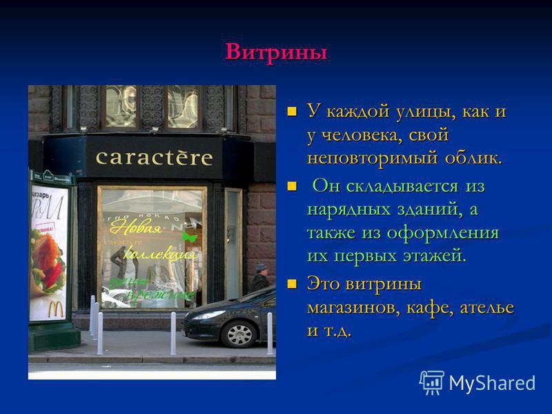Витрины У каждой улицы, как и у человека, свой неповторимый облик. Он складывается из нарядных зданий, а также из оформления их первых этажей. Это витрины магазинов, кафе, ателье и т.д.