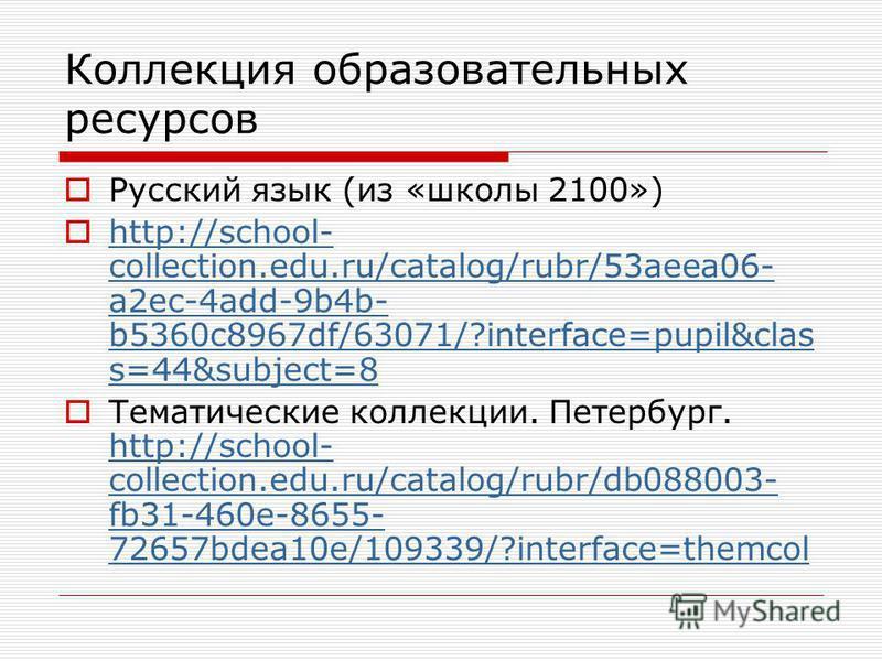 Коллекция образовательных ресурсов Русский язык (из «школы 2100») http://school- collection.edu.ru/catalog/rubr/53aeea06- a2ec-4add-9b4b- b5360c8967df/63071/?interface=pupil&clas s=44&subject=8 http://school- collection.edu.ru/catalog/rubr/53aeea06-