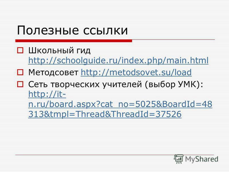 Полезные ссылки Школьный гид http://schoolguide.ru/index.php/main.html http://schoolguide.ru/index.php/main.html Методсовет http://metodsovet.su/loadhttp://metodsovet.su/load Сеть творческих учителей (выбор УМК): http://it- n.ru/board.aspx?cat_no=502