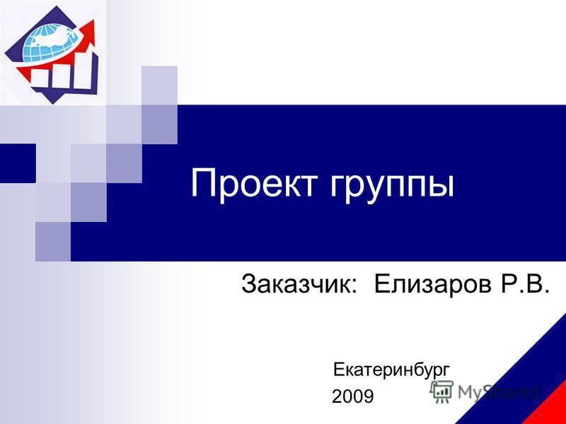 Проект группы Заказчик: Елизаров Р.В. Екатеринбург 2009