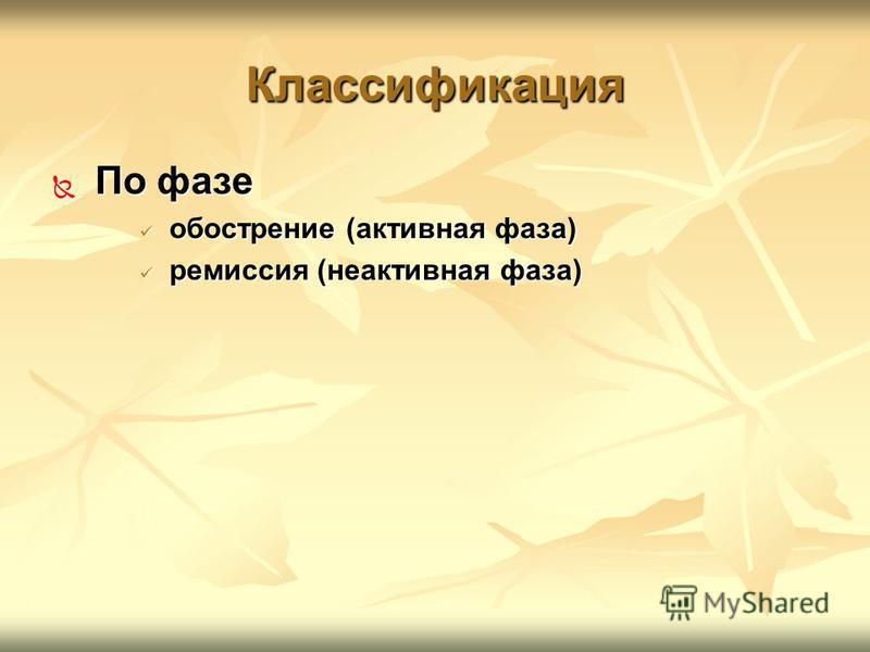 Классификация По фазе По фазе обострение (активная фаза) обострение (активная фаза) ремиссия (неактивная фаза) ремиссия (неактивная фаза)