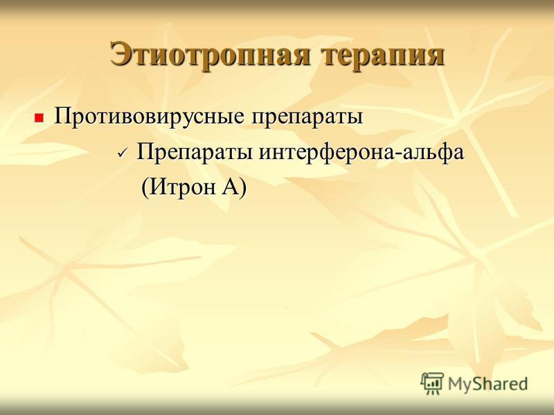 Этиотропная терапия Противовирусные препараты Противовирусные препараты Препараты интерферона-альфа Препараты интерферона-альфа (Итрон А) (Итрон А)