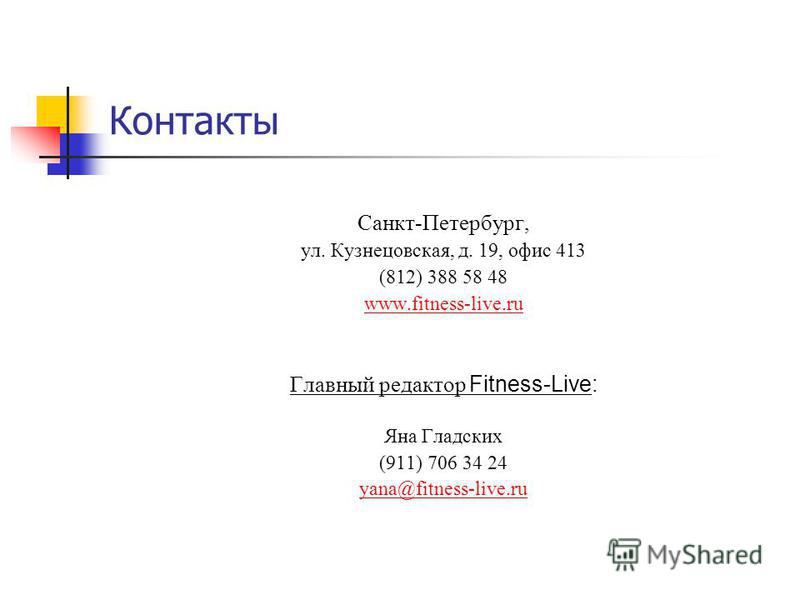 Контакты Санкт-Петербург, ул. Кузнецовская, д. 19, офис 413 (812) 388 58 48 www.fitness-live.ru Главный редактор Fitness-Live: Яна Гладских (911) 706 34 24 yana@fitness-live.ru